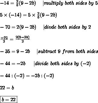 -14=\frac{2}{5}(9-2b)\ \ \ \ |multiply\ both\ sides\ by\ 5\\\\5\times(-14)=5\times\frac{2}{5}(9-2b)\\\\-70=2(9-2b)\ \ \ \ |divde\ both\ sides\ by\ 2\\\\\frac{-70}{2}=\frac{2(9-2b)}{2}\\\\-35=9-2b\ \ \ \ |subtract\ 9\ from\ both\ sides\\\\-44=-2b\  \ \ \ \ |divide\ both\ sides\ by\ (-2)\\\\-44:(-2)=-2b:(-2)\\\\22=b\\\\\boxed{b=22}
