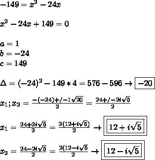 -149=x^2-24x \\\\ x^2-24x+149=0 \\\\ a=1 \\ b=-24 \\ c=149 \\\\ \Delta=(-24)^2 -149*4= 576-596\to \boxed{-20} \\\\ x_1;x_2= \frac{-(-24)+ /-1 \sqrt{20}}{2} = \frac{24+/- 2i\sqrt{5}}{2} \\\\ x_1= \frac{24+2i\sqrt{5}}{2}= \frac{2(12+i\sqrt{5})}{2} \to\boxed{\boxed{12+i\sqrt{5}}} \\\\ x_2=\frac{24-2i\sqrt{5}}{2}=\frac{2(12-i\sqrt{5}}{2}\to\boxed{\boxed{12-i\sqrt{5}}}