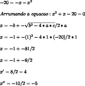 -20 = - x - x^2 \\ \\ Arrumando \ a \ equacao: x^2+x-20=0 \\ \\ x = - b +- \sqrt{b^2-4*a*c} / 2 * a \\ \\ x = -1 +- \srqt{(1)^2 -4 * 1 * (-20)} / 2*1 \\ \\ x= -1 +- \srqt{81} / 2 \\ \\ x= -1 +- 9 / 2 \\ \\ x' = 8/2 = 4 \\ \\ x'' = -10/2 = -5