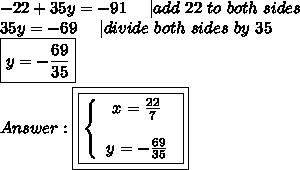-22+35y=-91\ \ \ \ |add\ 22\ to\ both\ sides\\35y=-69\ \ \ \ |divide\ both\ sides\ by\ 35\\\boxed{y=-\frac{69}{35}}\\\\Answer:\boxed{\boxed{  \left\{\begin{array}{ccc}x=\frac{22}{7}\\\\y=-\frac{69}{35}\end{array}\right}}