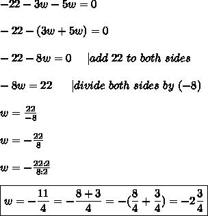 -22-3w-5w=0\\\\-22-(3w+5w)=0\\\\-22-8w=0\ \ \ \ |add\ 22\ to\ both\ sides\\\\-8w=22\ \ \ \ \ |divide\ both\ sides\ by\ (-8)\\\\w=\frac{22}{-8}\\\\w=-\frac{22}{8}\\\\w=-\frac{22:2}{8:2}\\\\\boxed{w=-\frac{11}{4}=-\frac{8+3}{4}=-(\frac{8}{4}+\frac{3}{4})=-2\frac{3}{4}}