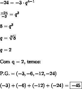 -24 = -3 \cdot q^{4 - 1} \\\\ \frac{-24}{-3} = q^3 \\\\ 8 = q^3 \\\\ q = \sqrt[3]{8} \\\\ q = 2 \\\\ \text{Com q = 2, temos:} \\\\ \text{P.G.} = (-3, -6, -12, -24) \\\\ (-3) + (-6) + (-12) + (-24) = \boxed{-45}