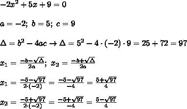 -2x^2+5x+9=0\\\\a=-2;\ b=5;\ c=9\\\\\Delta=b^2-4ac\to\Delta=5^2-4\cdot(-2)\cdot9=25+72=97\\\\x_1=\frac{-b-\sqrt\Delta}{2a};\ x_2=\frac{-b+\sqrt\Delta}{2a}\\\\x_1=\frac{-5-\sqrt{97}}{2\cdot(-2)}=\frac{-5-\sqrt{97}}{-4}=\frac{5+\sqrt{97}}{4}\\\\x_2=\frac{-5+\sqrt{97}}{2\cdot(-2)}=\frac{-5+\sqrt{97}}{-4}=\frac{5-\sqrt{97}}{4}