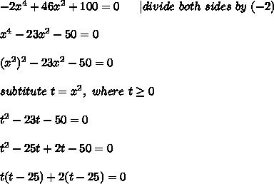 -2x^4+46x^2+100=0\ \ \ \ \ |divide\ both\ sides\ by\ (-2)\\x^4-23x^2-50=0\\(x^2)^2-23x^2-50=0\\subtitute\ t=x^2,\ where\ t\geq0\\t^2-23t-50=0\\t^2-25t+2t-50=0\\t(t-25)+2(t-25)=0