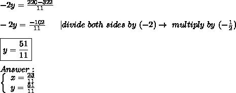 -2y=\frac{220-322}{11}\\-2y=\frac{-102}{11}\ \  \ \ \ |divide\ both\ sides\ by\ (-2)\to\ multiply\ by\ (-\frac{1}{2})\\\boxed{y=\frac{51}{11}}\\Answer:\  \left\{\begin{array}{ccc}x=\frac{23}{11}\y=\frac{51}{11}\end{array}\right