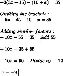 -3(3x+15)-(10+x)=35\\\\Omiting\ the\ brackets:\\-9x-45-10-x=35\\\\Adding\ similar\ factors:\\-10x-55=35\ \ \ |Add\ 55\\\\-10x=35+55\\\\-10x=90\ \ \ |Divide\ by\ -10\\\\\boxed{x=-9}