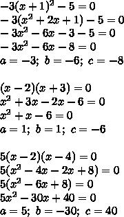 -3(x+1)^2-5=0\\-3(x^2+2x+1)-5=0\\-3x^2-6x-3-5=0\\-3x^2-6x-8=0\\a=-3;\ b=-6;\ c=-8\\\\(x-2)(x+3)=0\\x^2+3x-2x-6=0\\x^2+x-6=0\\a=1;\ b=1;\ c=-6\\\\5(x-2)(x-4)=0\\5(x^2-4x-2x+8)=0\\5(x^2-6x+8)=0\\5x^2-30x+40=0\\a=5;\ b=-30;\ c=40