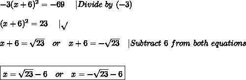 -3(x+6)^2=-69\ \ \ \  Divide\ by\ (-3)\\\\(x+6)^2=23\ \ \ \   \sqrt{}\\\\x+6=\sqrt{23}\ \ \ or\ \ \ x+6=-\sqrt{23}\ \ \  Subtract\ 6\ from\ both\ equations\\\\\boxed{x=\sqrt{23}-6\ \ \ or\ \ \ x=-\sqrt{23}-6}