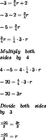 -3=\frac { 3 }{ 4 } r+2\\ \\ -3-2=\frac { 3 }{ 4 } r\\ \\ -5=\frac { 3 }{ 4 } r\\ \\ \frac { 3 }{ 4 } r=\frac { 1 }{ 4 } \cdot 3\cdot r\\ \\ Multiply\quad both\quad \\ sides\quad by\quad 4\\ \\ 4\cdot -5=4\cdot \frac { 1 }{ 4 } \cdot 3\cdot r\\ \\ -20=\frac { 4 }{ 4 } \cdot 3\cdot r\\ \\ -20=3r\\ \\ Divide\quad both\quad sides\\ by\quad 3\\ \\ \frac { -20 }{ 3 } =\frac { 3r }{ 3 } \\ \\ \frac { -20 }{ 3 } =r