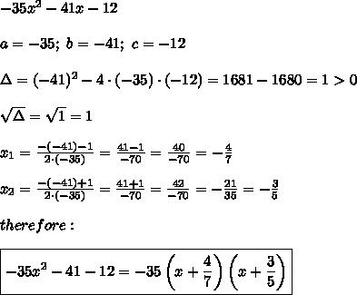 -35x^2-41x-12\\\\a=-35;\ b=-41;\ c=-12\\\\\Delta=(-41)^2-4\cdot(-35)\cdot(-12)=1681-1680=1 > 0\\\\\sqrt\Delta=\sqrt1=1\\\\x_1=\frac{-(-41)-1}{2\cdot(-35)}=\frac{41-1}{-70}=\frac{40}{-70}=-\frac{4}{7}\\\\x_2=\frac{-(-41)+1}{2\cdot(-35)}=\frac{41+1}{-70}=\frac{42}{-70}=-\frac{21}{35}=-\frac{3}{5}\\\\therefore:\\\\\boxed{-35x^2-41-12=-35\left(x+\frac{4}{7}\right)\left(x+\frac{3}{5}\right)}