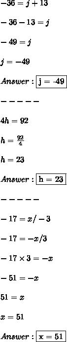-36 = j + 13 \\ \\ -36 - 13 = j \\ \\ -49 = j \\ \\ j = -49 \\ \\ Answer: \fbox {j = -49} \\ \\ ----- \\ \\ 4h = 92 \\ \\ h = \frac{92}{4} \\ \\ h = 23 \\ \\ Answer: \fbox {h = 23} \\ \\ ----- \\ \\ -17 = x/-3 \\ \\ -17 = -x/3 \\ \\ -17 \times 3 = -x \\ \\ -51 = -x \\ \\ 51 = x \\ \\ x = 51 \\ \\ Answer: \fbox {x = 51}