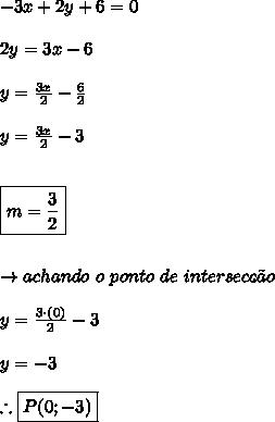 -3x+2y+6 = 0 \\\\ 2y = 3x-6 \\\\ y = \frac{3x}{2}-\frac{6}{2} \\\\ y = \frac{3x}{2} - 3 \\\\\\ \boxed{m = \frac{3}{2}} \\\\\\ \rightarrow achando \ o \ ponto \ de \ intersec\c{c}\~{a}o \\\\ y = \frac{3 \cdot (0)}{2} - 3 \\\\ y = -3 \\\\\ \therefore \boxed{P(0;-3)}