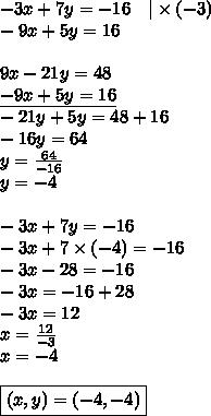 -3x+7y=-16 \ \ \ |\times (-3) \\-9x+5y=16 \\ \\9x-21y=48 \\\underline{-9x+5y=16} \\-21y+5y=48+16 \\-16y=64 \\y=\frac{64}{-16} \\y=-4 \\ \\-3x+7y=-16 \\-3x+7 \times (-4)=-16 \\-3x-28=-16 \\-3x=-16+28 \\-3x=12 \\x=\frac{12}{-3} \\x=-4 \\ \\\boxed{(x,y)=(-4,-4)}