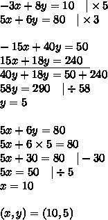 -3x+8y=10 \ \ \ |\times 5 \5x+6y=80 \ \ \ |\times 3 \ \-15x+40y=50 \\underline{15x+18y=240 \ \ } \40y+18y=50+240 \58y=290 \ \ \ |\div 58 \y=5 \ \5x+6y=80 \5x+6 \times 5=80 \5x+30=80 \ \ \ |-30 \5x=50 \ \ \ |\div 5 \x=10 \ \(x,y)=(10,5)