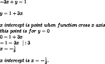 -3x+y=1\\\\y=1+3x\\\\x\ intercept\ is\ point\ when\ function\ cross\ x\ axis\\this\ point\ is\ for\ y=0\\0=1+3x\\-1=3x\ \ |:3\\x=-\frac{1}{3}\\\\x\ intercept\ is\ x=-\frac{1}{3}.
