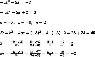 -3x^2-5x=-2 \\ \\-3x^2-5x+2 =0 \\ \\ a=-3, \ \ b=-5, \ \ c =2 \\ \\D  =b^2-4ac = (-5)^2 -4\cdot (-3)\cdot 2 = 25+24=49 \\ \\x_{1}=\frac{-b-\sqrt{D} }{2a}=\frac{5-\sqrt{49}}{2\cdot (-3) }=\frac{ 5-7}{2}=\frac{-2}{-6}= \frac{1}{3}\\\\x_{2}=\frac{-b+\sqrt{D} }{2a}=\frac{5+\sqrt{49}}{2\cdot (-3) }=\frac{ 5+7}{2}=\frac{12}{-6}= -2