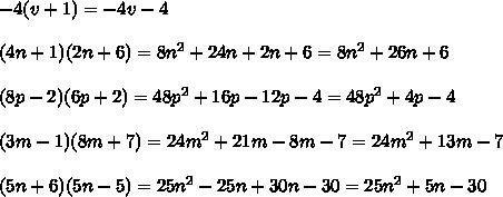 -4(v+1)=-4v-4\\\\(4n+1)(2n+6)=8n^2+24n+2n+6=8n^2+26n+6\\\\(8p-2)(6p+2)=48p^2+16p-12p-4=48p^2+4p-4\\\\(3m-1)(8m+7)=24m^2+21m-8m-7=24m^2+13m-7\\\\(5n+6)(5n-5)=25n^2-25n+30n-30=25n^2+5n-30