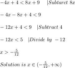 -4x+4<8x+9\ \ \ \ |Subtarct\ 8x\\-4x-8x+4<9\\-12x+4<9\ \ \ |Subtract\ 4\\-12x<5\ \ \ |Divide\ by\ -12\\x>-\frac{5}{12}\\ Solution\ is\ x\in(-\frac{5}{12},+\infty)