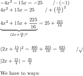 -4x^2-15x=-25 \qquad /\cdot (-1) \\ 4x^2+15x=25 \qquad /+\left(\frac{15}{4}\right)^2 \\ \\  \underbrace{4x^2+15x+\frac{225}{16}}_{(2x+\frac{15}{4})^2}=25+\frac{225}{16} \\ \\  \\ (2x+\frac{15}{4})^2= \frac{400}{16}+\frac{225}{16}=\frac{625}{16} \qquad /\sqrt{} \\ \\ |2x+\frac{15}{4}|=\frac{25}{4} \\ \\ \hbox{We have to ways:}