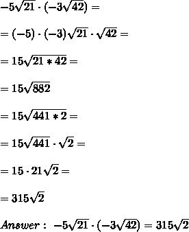 -5 \sqrt{ 21} \cdot (-3 \sqrt{ 42}) = \\ \\=(-5)\cdot (-3) \sqrt{21 }\cdot \sqrt{42}=\\ \\=15\sqrt{21*42}=\\ \\=15\sqrt{882} \\ \\ =15\sqrt{441*2}=\\ \\ =15\sqrt{441 }\cdot \sqrt{2}= \\ \\ =15 \cdot 21\sqrt{2}= \\ \\ = 315\sqrt{2} \\ \\Answer : \ -5 \sqrt{ 21} \cdot (-3 \sqrt{ 42}) =315\sqrt{2}