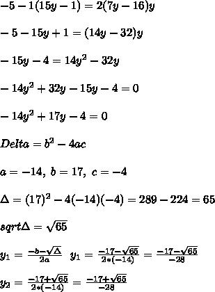 -5-1(15y-1)=2(7y-16)y\\\\-5-15y+1=(14y-32)y\\\\-15y-4=14y^2-32y\\\\-14y^2+32y-15y-4=0\\\\-14y^2+17y-4=0\\\\Delta=b^2-4ac\\\\a=-14,\ b=17,\ c=-4 \\\\\Delta=(17)^2-4(-14)(-4)=289-224=65\\\\ sqrt{\Delta}=\sqrt{65}\\\\y_1=\frac{-b-\sqrt{\Delta}}{2a}\ \ y_1=\frac{-17-\sqrt{65}}{2*(-14)}=\frac{-17-\sqrt{65}}{-28}\\\\y_2=\frac{-17+\sqrt{65}}{2*(-14)}=\frac{-17+\sqrt{65}}{-28}