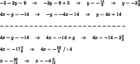 -5-3y=9\ \ \ \Rightarrow\ \ \ -3y=9+5\ \ \ \Rightarrow\ \ \ y=- \frac{14}{3}\ \ \ \Rightarrow\ \ \ y=-3 \frac{2}{3} \\\\4x-y=-14\ \ \ \Rightarrow\ \ \ -y=-4x-14\ \ \ \Rightarrow\ \ \ y=4x+14\\\\--------------------------\\\\4x-y=-14\ \ \ \Rightarrow\ \ \ 4x=-14+y\ \ \ \Rightarrow\ \ \ 4x=-14-3 \frac{2}{3} \\\\4x=-17 \frac{2}{3} \ \ \ \Rightarrow\ \ \ 4x=- \frac{53}{3} \ /:4\\\\x=-\frac{53}{12}\ \ \ \Rightarrow\ \ \ x=-4 \frac{5}{12} \\\\