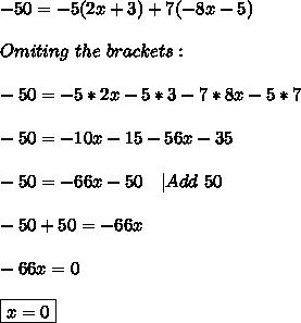 -50=-5(2x+3)+7(-8x-5)\\\\Omiting\ the\ brackets:\\\\-50=-5*2x-5*3-7*8x-5*7\\\\-50=-10x-15-56x-35\\\\-50=-66x-50\ \ \ |Add\ 50\\\\-50+50=-66x\\\\-66x=0\\\\\boxed{x=0}