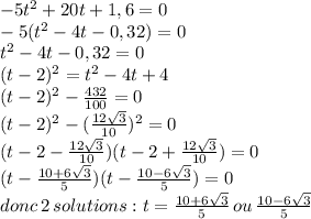 -5t^2+20t+1,6 = 0 \\ -5(t^2-4t-0,32) =0 \\ t^2-4t-0,32 =0 \\ (t-2)^2 = t^2 -4t + 4 \\ (t-2)^2 -  \frac{432}{100} =0 \\ (t-2)^2 -  (\frac{12\sqrt{3}}{10})^2 =0 \\ (t-2-  \frac{12\sqrt{3}}{10})(t-2+  \frac{12\sqrt{3}}{10}) =0 \\ (t-  \frac{10+6\sqrt{3}}{5})(t- \frac{10-6\sqrt{3}}{5}) =0\\ donc\,2\,solutions: t=\frac{10+6\sqrt{3}}{5}\,ou\,\frac{10-6\sqrt{3}}{5}