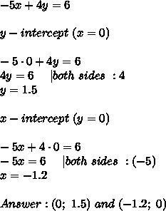 -5x+4y=6\\y-intercept\ (x=0)\\-5\cdot0+4y=6\4y=6\ \ \ \ |both\ sides\ :4\y=1.5\\x-intercept\ (y=0)\\-5x+4\cdot0=6\-5x=6\ \ \ \ |both\ sides\ :(-5)\x=-1.2\\Answer:(0;\ 1.5)\ and\ (-1.2;\ 0)