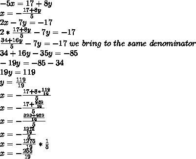 -5x=17+8y \\ x= - \frac{17+8y}{5} \\ 2x-7y=-17 \\ 2* \frac{17+8y}{5} -7y=-17 \\ \frac{34+16y}{5} -7y=-17 \ we \ bring \ to \ the \ same \ denominator \ \\34+16y-35y=-85 \\ -19y=-85-34 \\ 19y=119 \\ y= \frac{119}{19} \\ x= -\frac{ 17+ 8* \frac{119}{19} }{5} \\ x= - \frac{ 17 + \frac{952}{19} }{5} \\ x= - \frac{ \frac{323+952}{19}}{5} \\ x= -\frac{ \frac{1275}{19} }{5} \\ x= -\frac{1275}{19} * \frac{1}{5} \\ x= -\frac{255}{19}