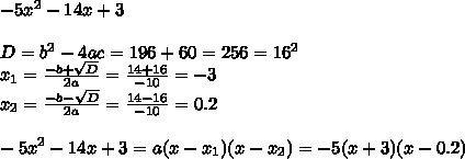 -5x^2 - 14x +3\\ \\ D = b^2 - 4ac = 196 + 60 = 256 = 16^2\\ x_{1} = \frac{-b+ \sqrt{D}}{2a} = \frac{14+16}{-10}=-3\\ x_{2} = \frac{-b- \sqrt{D}}{2a} = \frac{14-16}{-10}= 0.2\\ \\ -5x^2 - 14x +3 = a(x-x_{1})(x-x_{2}) = -5(x+3)(x-0.2)