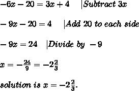 -6x-20=3x+4 \ \ \ \ |Subtract\ 3x\\\\-9x-20=4\ \ \ \ |Add\ 20\ to\ each\ side\\\\-9x=24\ \ \ |Divide \ by\ -9\\\\x=-\frac{24}{9}=-2\frac{2}{3}\\\\solution\ is \ x=-2\frac{2}{3}.
