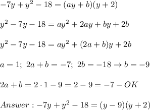 -7y+y^2-18=(ay+b)(y+2)\\\\y^2-7y-18=ay^2+2ay+by+2b\\\\y^2-7y-18=ay^2+(2a+b)y+2b\\\\a=1;\ 2a+b=-7;\ 2b=-18\to b=-9\\\\2a+b=2\cdot1-9=2-9=-7-OK\\\\Answer:-7y+y^2-18=(y-9)(y+2)