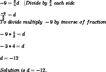-9=\frac{3}{4}d\ \ \ |Divide\ by\ \frac{3}{4}\ each\ side\\\frac{-9}{\frac{3}{4}}=d\To\ divide\ multiply\ -9\ by\ inverse\ of\ fraction\\-9*\frac{4}{3}=d\\-3*4=d\\d=-12\\Solution\ is\ d=-12.