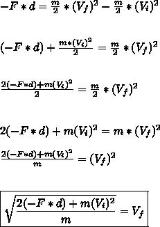 -F*d= \frac{m}{2}*(V_f)^2 - \frac{m}{2}*(V_i)^2\\\\\\(-F*d)+\frac{m*(V_i)^2}{2}= \frac{m}{2} *(V_f)^2\\\\\\ \frac{2(-F*d)+m(V_i)^2}{2} = \frac{m}{2} *(V_f)^2\\\\\\2(-F*d)+m(V_i)^2 = m*(V_f)^2\\\\ \frac{2(-F*d)+m(V_i)^2 }{m} =(V_f)^2\\\\\\\boxed{ \sqrt{\frac{2(-F*d)+m(V_i)^2 }{m}} =V_f}