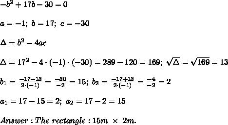-b^2+17b-30=0\\\\a=-1;\ b=17;\ c=-30\\\\\Delta=b^2-4ac\\\\\Delta=17^2-4\cdot(-1)\cdot(-30)=289-120=169;\ \sqrt\Delta=\sqrt{169}=13\\\\b_1=\frac{-17-13}{2\cdot(-1)}=\frac{-30}{-2}=15;\ b_2=\frac{-17+13}{2\cdot(-1)}=\frac{-4}{-2}=2\\\\a_1=17-15=2;\ a_2=17-2=15\\\\Answer:The\ rectangle:15m\ \times\ 2m.