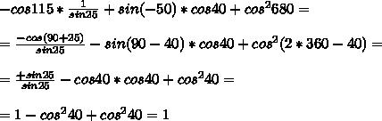 -cos115* \frac{1}{sin25}+sin(-50)*cos40+cos^2680=\\\\= \frac{-cos(90+25)}{sin25} -sin(90-40)*cos40+cos^2(2*360-40)=\\\\= \frac{+sin25}{sin25} -cos40*cos40+cos^240=\\\\=1-cos^240+cos^240=1