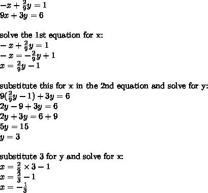 -x+\frac{2}{9}y=1 \\9x+3y=6 \\ \\\hbox{solve the 1st equation for x:} \\-x+\frac{2}{9}y=1 \\-x=-\frac{2}{9}y+1 \\x=\frac{2}{9}y-1 \\ \\\hbox{substitute this for x in the 2nd equation and solve for y:} \\9(\frac{2}{9}y-1)+3y=6 \\2y-9+3y=6 \\2y+3y=6+9 \\5y=15 \\y=3 \\ \\\hbox{substitute 3 for y and solve for x:} \\x=\frac{2}{9} \times 3 -1 \\x=\frac{2}{3}-1 \\x=-\frac{1}{3}