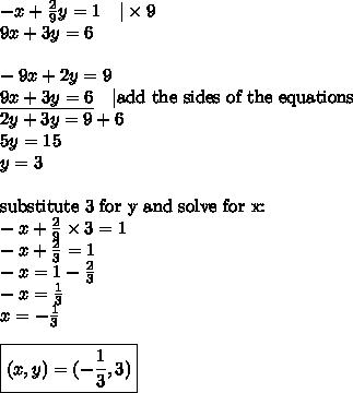 -x+\frac{2}{9}y=1 \ \ \ |\times 9 \9x+3y=6 \ \-9x+2y=9 \\underline{9x+3y=6} \ \ \ |\hbox{add the sides of the equations} \2y+3y=9+6 \5y=15 \y=3 \ \\hbox{substitute 3 for y and solve for x:} \-x+\frac{2}{9} \times 3=1 \-x+\frac{2}{3}=1 \-x=1-\frac{2}{3} \-x=\frac{1}{3} \x=-\frac{1}{3} \ \\boxed{(x,y)=(-\frac{1}{3},3)}