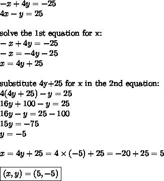 -x+4y=-25 \\4x-y=25 \\ \\\hbox{solve the 1st equation for x:} \\-x+4y=-25 \\-x=-4y-25 \\x=4y+25 \\ \\\hbox{substitute 4y+25 for x in the 2nd equation:} \\4(4y+25)-y=25 \\16y+100-y=25 \\16y-y=25-100 \\15y=-75 \\y=-5 \\ \\x=4y+25=4 \times (-5)+25=-20+25=5 \\ \\\boxed{(x,y)=(5,-5)}