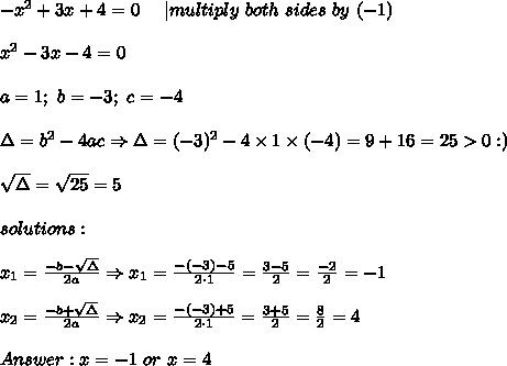 -x^2+3x+4=0\ \ \ \ |multiply\ both\ sides\ by\ (-1)\\x^2-3x-4=0\\a=1;\ b=-3;\ c=-4\\\Delta=b^2-4ac\Rightarrow\Delta=(-3)^2-4\times1\times(-4)=9+16=25 > 0 :)\\\sqrt\Delta=\sqrt{25}=5\\solutions:\\x_1=\frac{-b-\sqrt\Delta}{2a}\Rightarrow x_1=\frac{-(-3)-5}{2\cdot1}=\frac{3-5}{2}=\frac{-2}{2}=-1\\x_2=\frac{-b+\sqrt\Delta}{2a}\Rightarrow x_2=\frac{-(-3)+5}{2\cdot1}=\frac{3+5}{2}=\frac{8}{2}=4\\Answer:x=-1\ or\ x=4