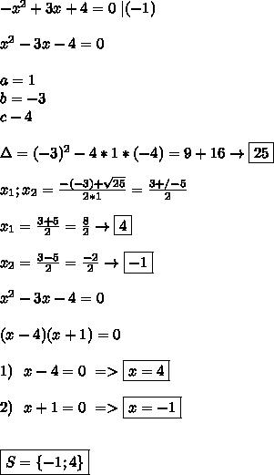 -x^2+3x+4=0 \ |(-1) \\\\ x^2-3x-4=0 \\\\ a=1 \\ b=-3\\c-4 \\ \\ \Delta=(-3)^2-4*1*(-4)=9+16\to\boxed{25} \\\\ x_1;x_2=\frac{-(-3)+\-\sqrt{25}}{2*1}=\frac{3+/-5}{2} \\\\ x_1=\frac{3+5}{2}=\frac{8}{2}\to\boxed{4} \\\\ x_2=\frac{3-5}{2}=\frac{-2}{2}\to\boxed{-1} \\\\ x^2-3x-4=0 \\\\ (x-4)(x+1)=0 \\\\ 1) \ \ x-4=0 \ => \boxed{x=4} \\\\ 2) \ \ x+1=0 \ =>\boxed{x=-1} \\\\\\ \boxed{S= \{-1;4 \}}