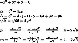 -x^2+8x+8=0\\\\\Delta=b^2-4ac\\\Delta=8^2-4\cdot(-1)\cdot8=64+32=96\\\sqrt{\Delta}=\sqrt{96}=4\sqrt6\\\\x_1=\frac{-b-\sqrt{\Delta}}{2a}=\frac{-8-4\sqrt6}{2\cdot(-1)}=\frac{-8-4\sqrt6}{-2}=4+2\sqrt6\\\\x_2=\frac{-b+\sqrt{\Delta}}{2a}=\frac{-8+4\sqrt6}{2\cdot(-1)}=\frac{-8+4\sqrt6}{-2}=4-2\sqrt6