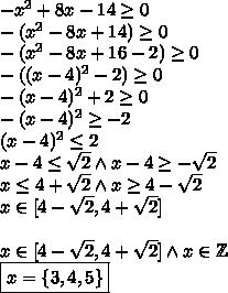 -x^2 +8x -14 \geq 0\\-(x^2-8x+14)\geq0\\-(x^2-8x+16-2)\geq0\\-((x-4)^2-2)\geq0\\-(x-4)^2+2\geq0\\-(x-4)^2\geq-2\\(x-4)^2\leq2\\x-4 \leq \sqrt2 \wedge x-4\geq-\sqrt2\\x\leq 4+\sqrt2 \wedge x\geq4-\sqrt2\\x\in[4-\sqrt2,4+\sqrt2]\\\\x\in[4-\sqrt2,4+\sqrt2] \wedge x\in\mathbb{Z}\\\boxed{x=\{3,4,5\}}