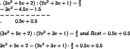.\ (3v^2+5v+2):(2v^2+3v+1)=\frac{3}{2}\\-3v^2-4.5v-1.5\\----------\\.\ \ \ \ \ \ \ \ 0.5v+0.5\\\\(3v^2+5v+2):(2v^2+3v+1)=\frac{3}{2}\ and\ Rest=0.5v+0.5\\\\3v^2+5v+2=(2v^2+3v+1)\cdot\frac{3}{2}+0.5v+0.5