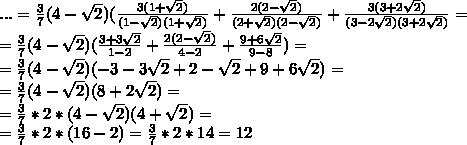 ...=\frac{3}{7}(4-\sqrt{2})(\frac{3(1+\sqrt{2})}{(1-\sqrt{2})(1+\sqrt{2})}+\frac{2(2-\sqrt{2})}{(2+\sqrt{2})(2-\sqrt{2})}+\frac{3(3+2\sqrt{2})}{(3-2\sqrt{2})(3+2\sqrt{2})}=\\=\frac{3}{7}(4-\sqrt{2})(\frac{3+3\sqrt{2}}{1-2}+\frac{2(2-\sqrt{2})}{4-2}+\frac{9+6\sqrt{2}}{9-8})=\\=\frac{3}{7}(4-\sqrt{2})(-3-3\sqrt{2}+2-\sqrt{2}+9+6\sqrt{2})=\\=\frac{3}{7}(4-\sqrt{2})(8+2\sqrt{2})=\\=\frac{3}{7}*2*(4-\sqrt{2})(4+\sqrt{2})=\\=\frac{3}{7}*2*(16-2)=\frac{3}{7}*2*14=12