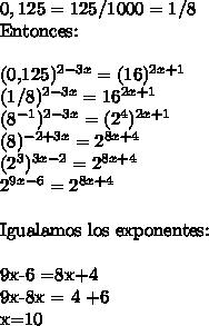 0,125 = 125/1000 = 1/8Entonces:\ \(0,125)^{2-3x} =(16)^{2x+1}(1/8)^{2-3x} = 16^{2x+1(8^{-1})^{2-3x} = (2^4)^{2x+1}(8)^{-2+3x} = 2^{8x+4}(2^3)^{3x-2} = 2^{8x+4}2^{9x-6} =2^{8x+4}\ \Igualamos los exponentes:\ \9x-6 =8x+49x-8x = 4 +6x=10