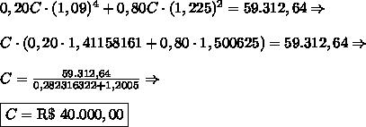0,20C\cdot(1,09)^4+0,80C\cdot(1,225)^2=59.312,64\Rightarrow\\\\C\cdot(0,20\cdot1,41158161+0,80\cdot1,500625)=59.312,64\Rightarrow\\\\C=\frac{59.312,64}{0,282316322+1,2005}\Rightarrow\\\\\boxed{C=\text{R\$ }40.000,00}
