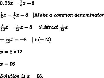 0,25x=\frac{1}{3}x-8\\\\\frac{1}{4}x=\frac{1}{3}x-8\ \ \ |Make\ a\ common\ denominator\\\\\frac{3}{12}x=\frac{4}{12}x-8\ \ \ |Subtract\ \frac{4}{12}x \\\\-\frac{1}{12}x=-8\ \ \ |*(-12)\\\\x=8*12\\\\x=96\\\\Solution\ is\ x=96.