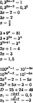 0,3^{3x-2}=1\\\ 0,3^{3x-2}=0,3^0\\\ 3x-2=0\\\ 3x=2\\\ x=\frac{2}{3}\\\ \\\ 3*9^x=81\\\ 3*3^{2x}=3^4\\\ 3^{2x+1}=3^4\\\ 2x+1=4\\\ 2x=3\\\ x=1,5\\\ \\\ 100^{x^2-1}=10^{1-5x}\\\ 10^{2x^2-2}=10^{1-5x}\\\ 2x^2-2=1-5x\\\ 2x^2+5x-3=0\\\ D=25+24=49\\\ x_1=\frac{-5+7}{4}=0,5\\\ x_2=\frac{-5-7}{4}=-3